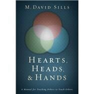 Hearts, Heads, and Hands A Manual for Teaching Others to Teach Others by Sills, M. David, 9781433689642