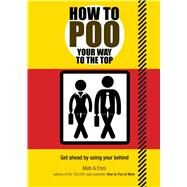 How to Poo Your Way to the Top Get Ahead by Using Your Behind by Unknown, 9781853759642
