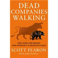 Dead Companies Walking How A Hedge Fund Manager Finds Opportunity in Unexpected Places by Fearon, Scott; Powell, Jesse, 9781137279644