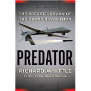 Predator The Secret Origins of the Drone Revolution by Whittle, Richard, 9780805099645