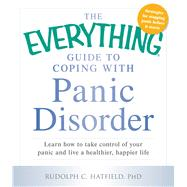 The Everything Guide to Coping With Panic Disorder: Learn How to Take Control of Your Panic and Live a Healthier, Happier Life by Hatfield, Rudolph C., Ph.D., 9781440569647