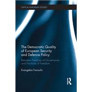 The Democratic Quality of European Security and Defence Policy: Between Practices of Governance and Practices of Freedom by Fanoulis; Evangelos, 9781138229648