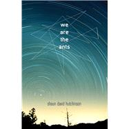 We Are the Ants by Hutchinson, Shaun David, 9781481449649