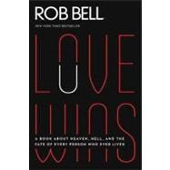 Love Wins: A Book About Heaven, Hell, and the Fate of Every Person Who Ever Lived by Bell, Rob, 9780062049650