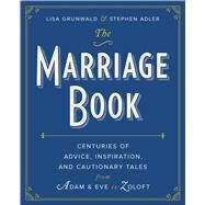 The Marriage Book Centuries of Advice, Inspiration, and Cautionary Tales from Adam and Eve to Zoloft by Grunwald, Lisa; Adler, Stephen, 9781439169650