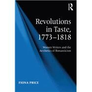 Revolutions in Taste, 1773û1818: Women Writers and the Aesthetics of Romanticism by Price,Fiona, 9781138259652