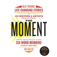 The Moment: Wild, Poignant, Life-changing Stories from 125 Writers and Artists Famous & Obscure by Smith, Larry, 9780061719653