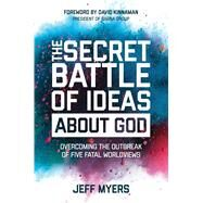 The Secret Battle of Ideas about God Overcoming the Outbreak of Five Fatal Worldviews by Myers, Jeff, 9781434709653