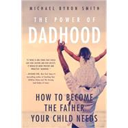 The Power of Dadhood: How to Become the Father Your Child Needs by Smith, Michael, 9781939629661