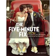 The Five-Minute Fix 200 Tips for Improving Your Photography and Growing Your Business by Benfield, Dale, 9780134289663