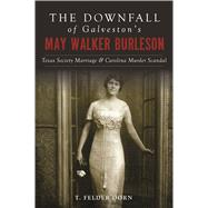 The Downfall of Galveston's May Walker Burleson by Dorn, T. Felder, 9781467139663