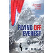 Flying Off Everest A Journey from the Summit to the Sea by Costello, Dave, 9780762789665