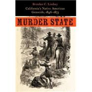 Murder State: California's Native American Genocide 1846-1873 by Lindsay, Brendan C., 9780803269668