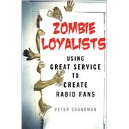 Zombie Loyalists Using Great Service to Create Rabid Fans by Shankman, Peter, 9781137279668