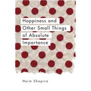 Happiness and Other Small Things of Absolute Importance by Shapira, Haim, 9781780289670