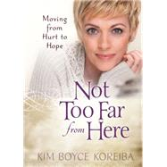 Not Too Far from Here: A Journey from Hurt to Hope by Koreiba, Kim Boyce, 9781424549672