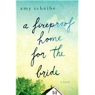 A Fireproof Home for the Bride A Novel by Scheibe, Amy, 9781250049674