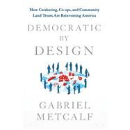 Democratic by Design How Carsharing, Co-ops and Community Land Trusts Are Reinventing America by Metcalf, Gabriel, 9781137279675