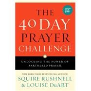The 40 Day Prayer Challenge Unlocking the Power of Partnered Prayer by Rushnell, Squire; DuArt, Louise, 9781501119675