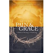 Between Pain and Grace A Biblical Theology of Suffering by Peterman, Gerald W.; Schmutzer, Andrew J., 9780802409676