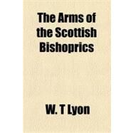 The Arms of the Scottish Bishoprics by Lyon, W. T., 9781152709676