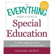 The Everything Parent's Guide to Special Education: A Complete Step-by-step Guide to Advocating for Your Child With Special Needs by Morin, Amanda, 9781440569678