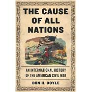 The Cause of All Nations: An International History of the American Civil War by Doyle, Don H., 9780465029679