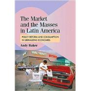 The Market and the Masses in Latin America: Policy Reform and Consumption in Liberalizing Economies by Andy Baker, 9780521899680