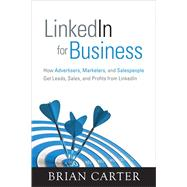 LinkedIn for Business : How Advertisers, Marketers and Salespeople Get Leads, Sales and Profits from LinkedIn