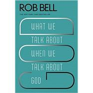 What We Talk About When We Talk About God by Bell, Rob, 9780062049681