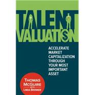Talent Valuation Accelerate Market Capitalization through Your Most Important Asset by McGuire, Thomas; Brenner, Linda, 9780134009681