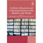 Archives, Museums and Collecting Practices in the Modern Arab World by Mejcher-Atassi,Sonja, 9781138279681