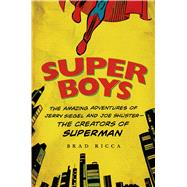 Super Boys The Amazing Adventures of Jerry Siegel and Joe Shuster--the Creators of Superman by Ricca, Brad, 9781250049681