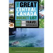 The Great Central Canada Bucket List: One-of-a-kind Travel Experiences by Esrock, Robin, 9781459729681