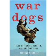 War Dogs Tales of Canine Heroism, History, and Love by Frankel, Rebecca; Ricks, Thomas E., 9781137279682