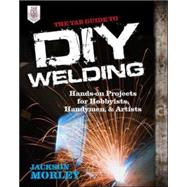 The TAB Guide to DIY Welding Hands-on Projects for Hobbyists, Handymen, and Artists by Morley, Jackson, 9780071799683