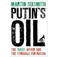 Putin's Oil : The Yukos Affair and the Struggle for Russia by Sixsmith, Martin, 9781441199683