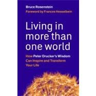Living in More Than One World : How Peter Drucker's Wisdom Can Inspire and Transform Your Life by Rosenstein, Bruce, 9781576759684