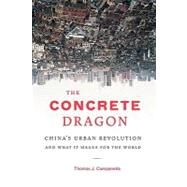 The Concrete Dragon: China's Urban Revolution and What It Means for the World by Campanella, Thomas J., 9781568989686