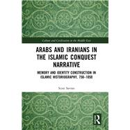 Arabs and Iranians in the Islamic Conquest Narrative: Memory and Identity Construction in Islamic Historiography, 750-1050 by Savran; Scott, 9780415749688
