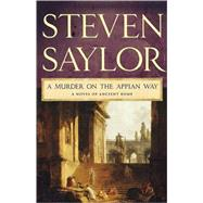A Murder on the Appian Way A Novel of Ancient Rome by Saylor, Steven, 9780312539689