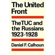 The United Front: The TUC and the Russians 1923–1928 by Daniel F. Calhoun, 9780521089692