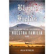 Blood in the Fields: Ten Years Inside California's Nuestra Familia Gang by Reynolds, Julia, 9781613749692
