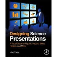 Designing Science Presentations: A Visual Guide to Figures, Papers, Slides, Posters, and More by Carter, Matt, 9780123859693