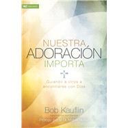 Nuestra adoraci�n importa Guiando a otros a encontrarse con Dios by Kauflin, Bob, 9781433689697