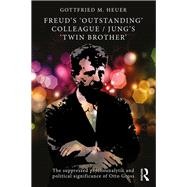 Freud's 'Outstanding' Colleague/Jung's 'Twin Brother': The suppressed psychoanalytic and political significance of Otto Gross by Heuer; Gottfried, 9781138899698