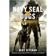 Navy SEAL Dogs My Tale of Training Canines for Combat by Ritland, Mike; Brozek, Gary; Feldman, Thea, 9781250049698