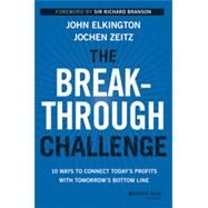 The Breakthrough Challenge: 10 Ways to Connect Today's Profits With Tomorrow's Bottom Line by Elkington, John; Zeitz, Jochen, 9781118539699