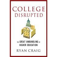 College Disrupted The Great Unbundling of Higher Education by Craig, Ryan, 9781137279699