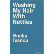 Washing My Hair With Nettles by Ivancu, Emilia; Johnson, Diarmuid, 9781910409701